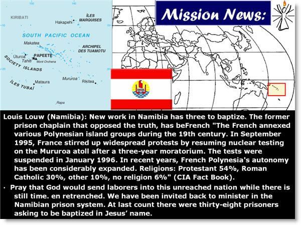 "Louis Louw (Namibia): New work in Namibia has three to baptize. The former prison chaplain that opposed the truth, has beFrench ""The French annexed various Polynesian island groups during the 19th century. In September 1995, France stirred up widespread protests by resuming nuclear testing on the Mururoa atoll after a three-year moratorium. The tests were suspended in January 1996. In recent years, French Polynesia's autonomy has been considerably expanded. Religions: Protestant 54%, Roman Catholic 30%, other 10%, no religion 6%"" (CIA Fact Book)."