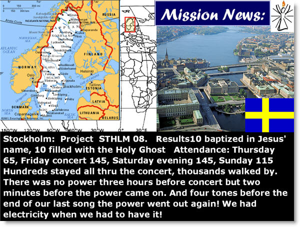 Stockholm: Project STHLM 08. Results10 baptized in Jesus' name, 10 filled with the Holy Ghost Attendance: Thursday 65, Friday concert 145, Saturday evening 145, Sunday 115 Hundreds stayed all thru the concert, thousands walked by. There was no power three hours before concert but two minutes before the power came on. And four tones before the end of our last song the power went out again! We had electricity when we had to have it!