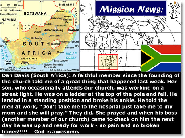 "Dan Davis (South Africa): A faithful member since the founding of the church told me of a great thing that happened last week. Her son, who occasionally attends our church, was working on a street light. He was on a ladder at the top of the pole and fell. He landed in a standing position and broke his ankle. He told the men at work, ""Don't take me to the hospital just take me to my mom and she will pray."" They did. She prayed and when his boss (another member of our church) came to check on him the next day he was up and ready for work - no pain and no broken bones!!!!!    God is awesome."