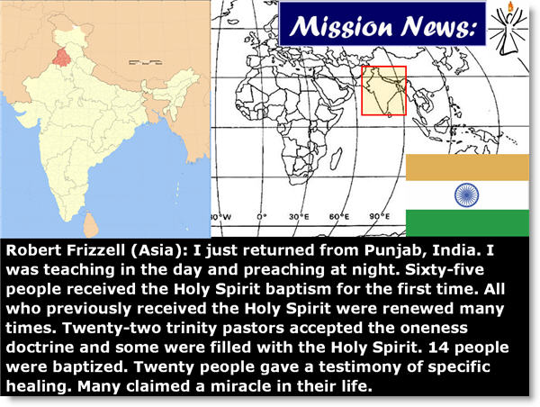 Robert Frizzell (Asia): I just returned from Punjab, India. I was teaching in the day and preaching at night. Sixty-five people received the Holy Spirit baptism for the first time. All who previously received the Holy Spirit were renewed many times. Twenty-two trinity pastors accepted the oneness doctrine and some were filled with the Holy Spirit. 14 people were baptized. Twenty people gave a testimony of specific healing. Many claimed a miracle in their life.