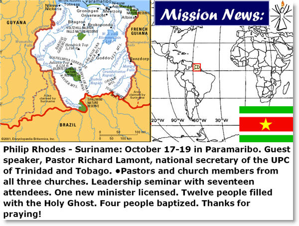 Philip Rhodes - Suriname: October 17-19 in Paramaribo. Guest speaker, Pastor Richard Lamont, national secretary of the UPC of Trinidad and Tobago. •Pastors and church members from all three churches. Leadership seminar with seventeen attendees. One new minister licensed. Twelve people filled with the Holy Ghost. Four people baptized. Thanks for praying!